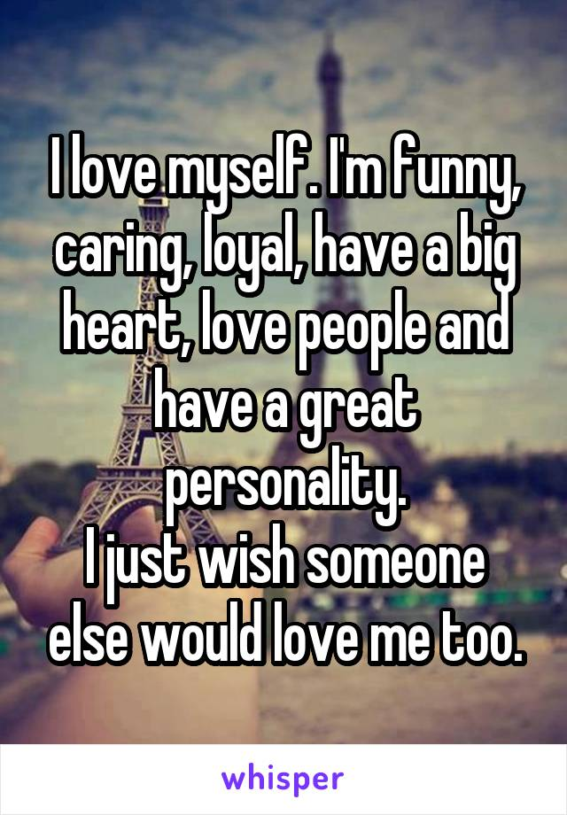 I love myself. I'm funny, caring, loyal, have a big heart, love people and have a great personality. I just wish someone else would love me too.