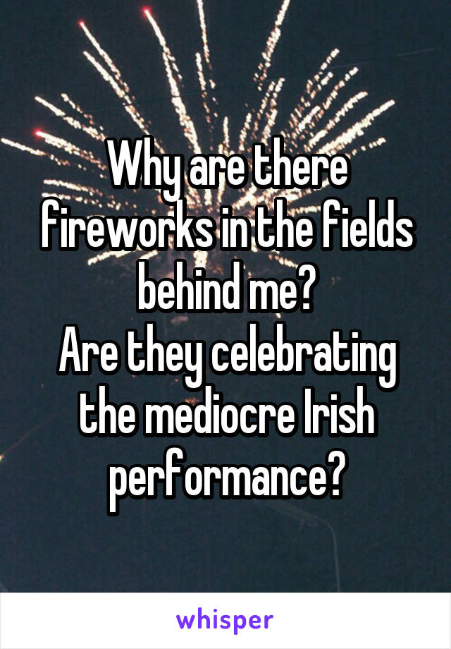 Why are there fireworks in the fields behind me? Are they celebrating the mediocre Irish performance?