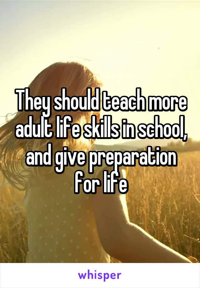 They should teach more adult life skills in school, and give preparation for life