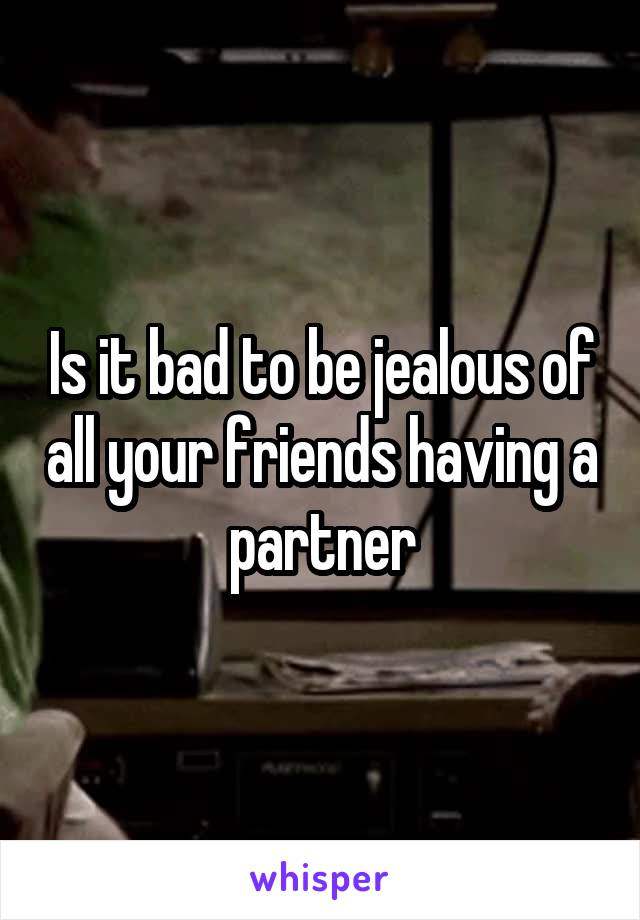 Is it bad to be jealous of all your friends having a partner