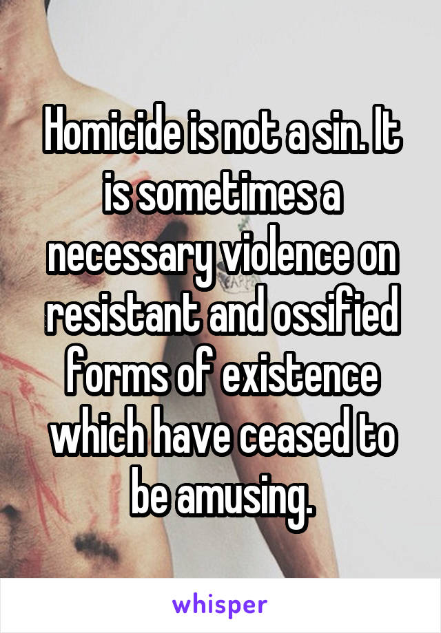 Homicide is not a sin. It is sometimes a necessary violence on resistant and ossified forms of existence which have ceased to be amusing.
