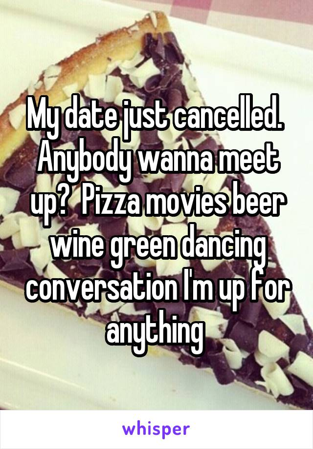 My date just cancelled.  Anybody wanna meet up?  Pizza movies beer wine green dancing conversation I'm up for anything