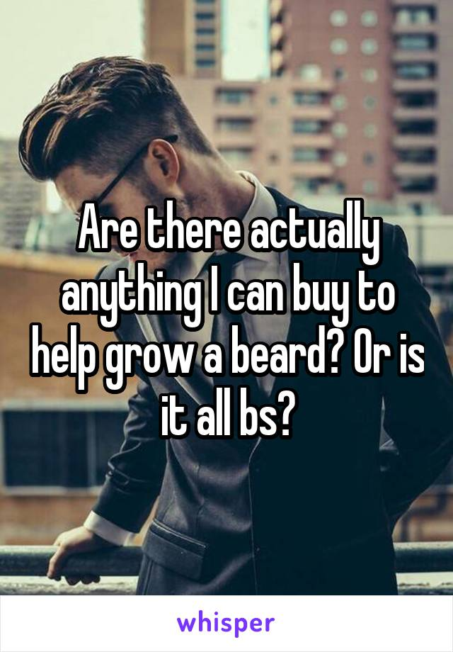 Are there actually anything I can buy to help grow a beard? Or is it all bs?