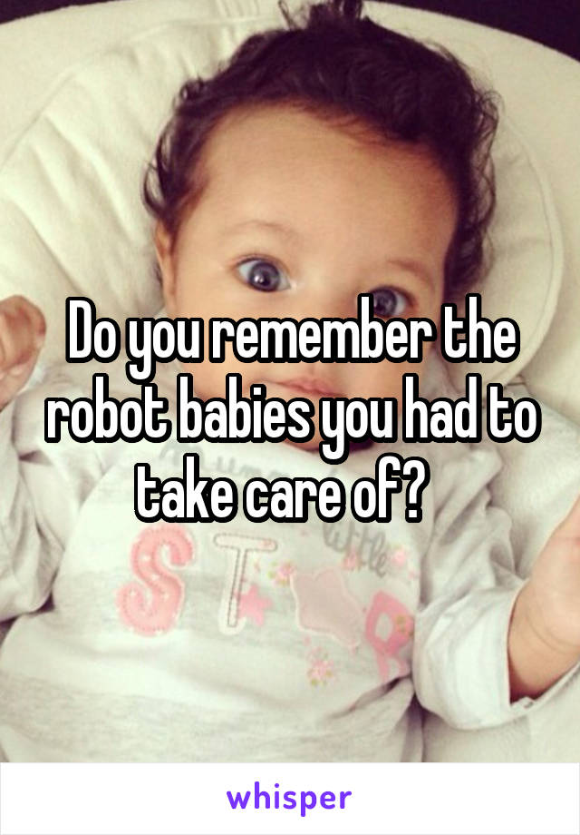 Do you remember the robot babies you had to take care of?