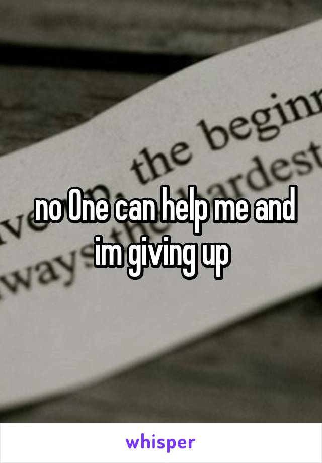 no One can help me and im giving up