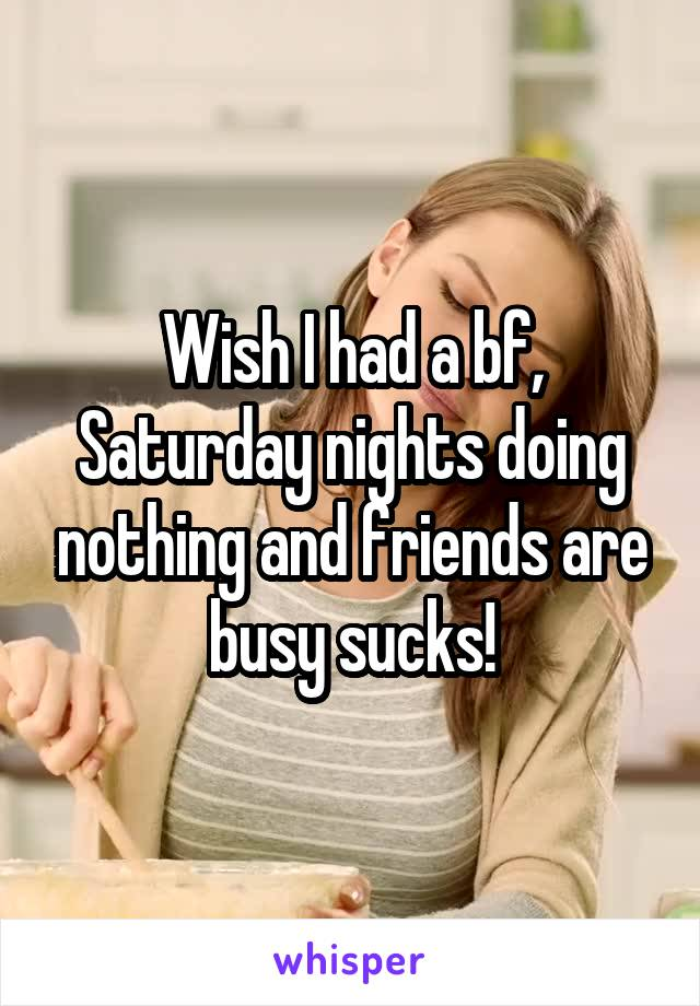 Wish I had a bf, Saturday nights doing nothing and friends are busy sucks!