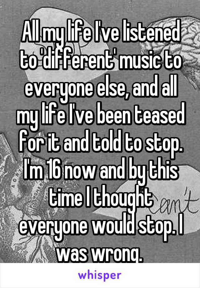 All my life I've listened to 'different' music to everyone else, and all my life I've been teased for it and told to stop. I'm 16 now and by this time I thought everyone would stop. I was wrong.