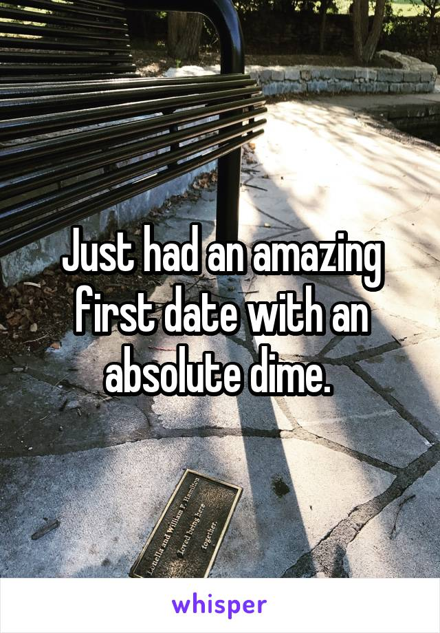 Just had an amazing first date with an absolute dime.