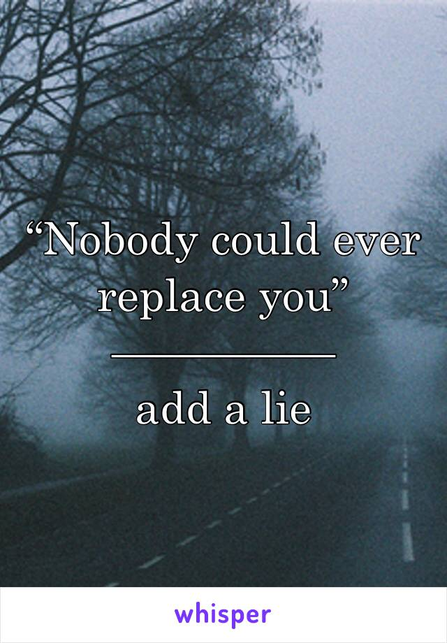 """""""Nobody could ever replace you"""" ————— add a lie"""