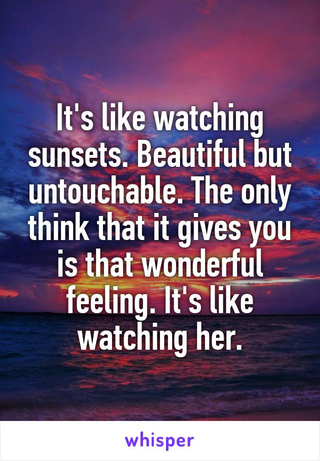 It's like watching sunsets. Beautiful but untouchable. The only think that it gives you is that wonderful feeling. It's like watching her.