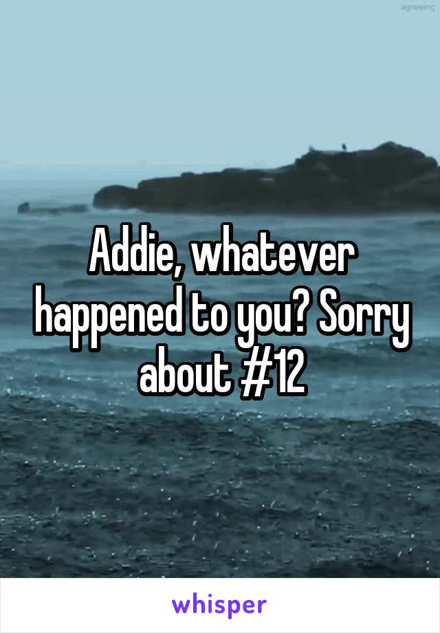 Addie, whatever happened to you? Sorry about #12