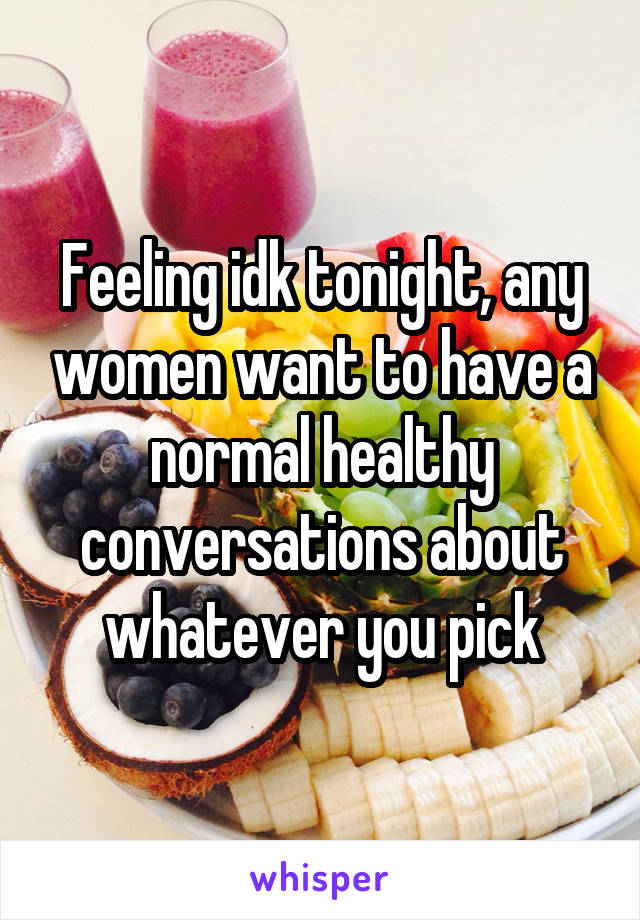 Feeling idk tonight, any women want to have a normal healthy conversations about whatever you pick