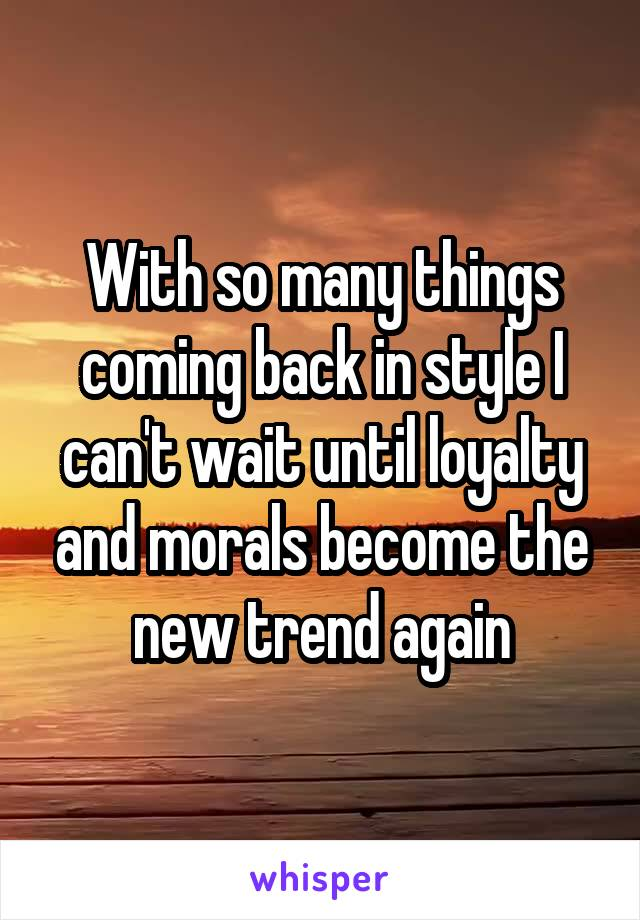 With so many things coming back in style I can't wait until loyalty and morals become the new trend again