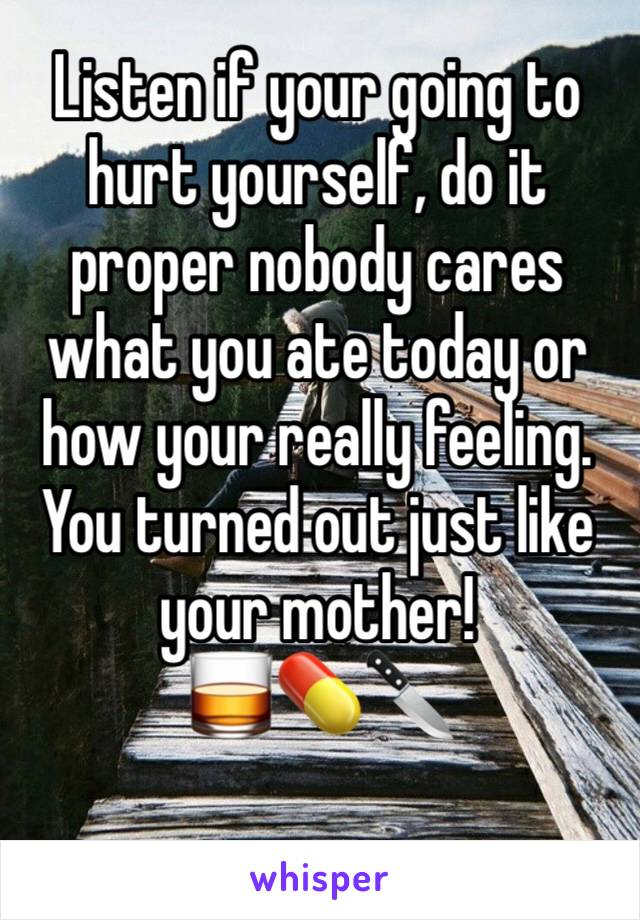 Listen if your going to hurt yourself, do it proper nobody cares what you ate today or how your really feeling. You turned out just like your mother! 🥃💊🔪