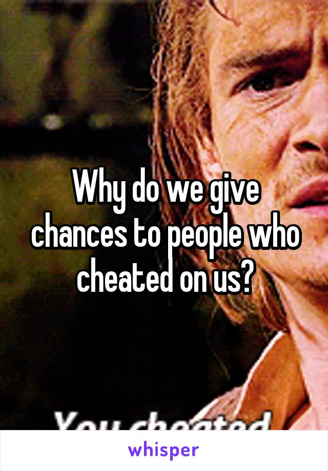Why do we give chances to people who cheated on us?