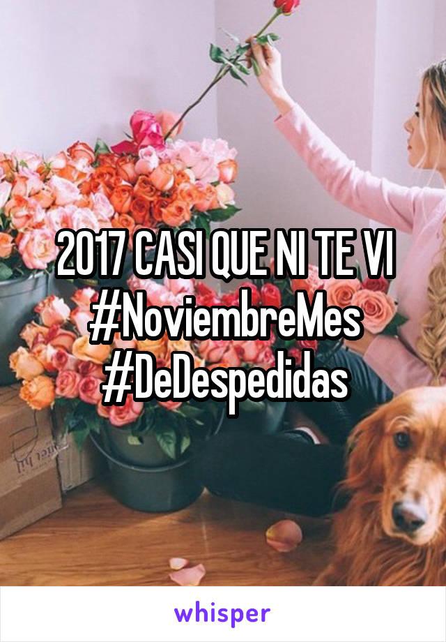 2017 CASI QUE NI TE VI #NoviembreMes #DeDespedidas