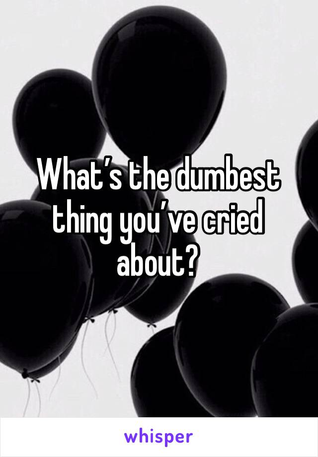What's the dumbest thing you've cried about?