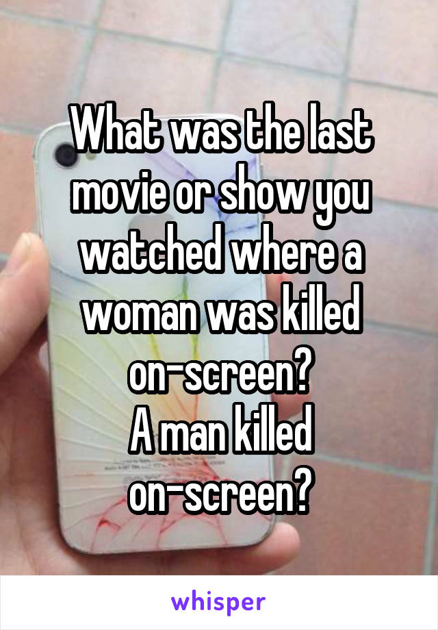 What was the last movie or show you watched where a woman was killed on-screen? A man killed on-screen?