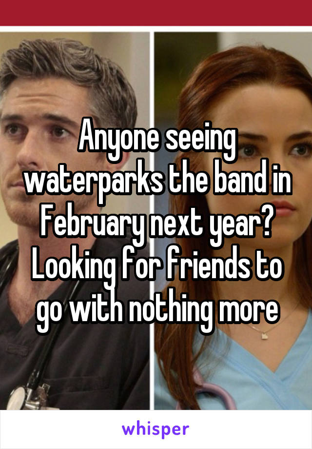 Anyone seeing waterparks the band in February next year? Looking for friends to go with nothing more