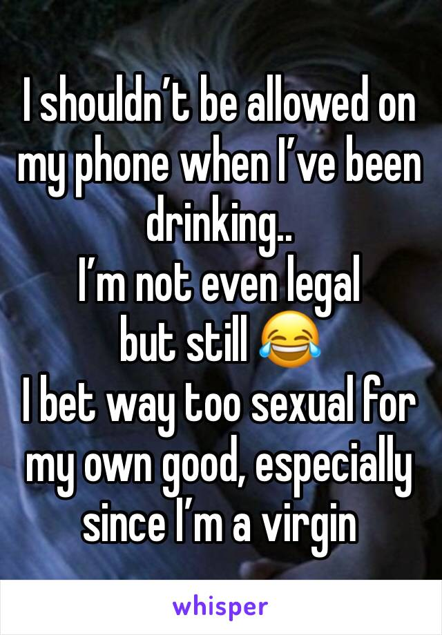 I shouldn't be allowed on my phone when I've been drinking.. I'm not even legal but still 😂 I bet way too sexual for my own good, especially since I'm a virgin