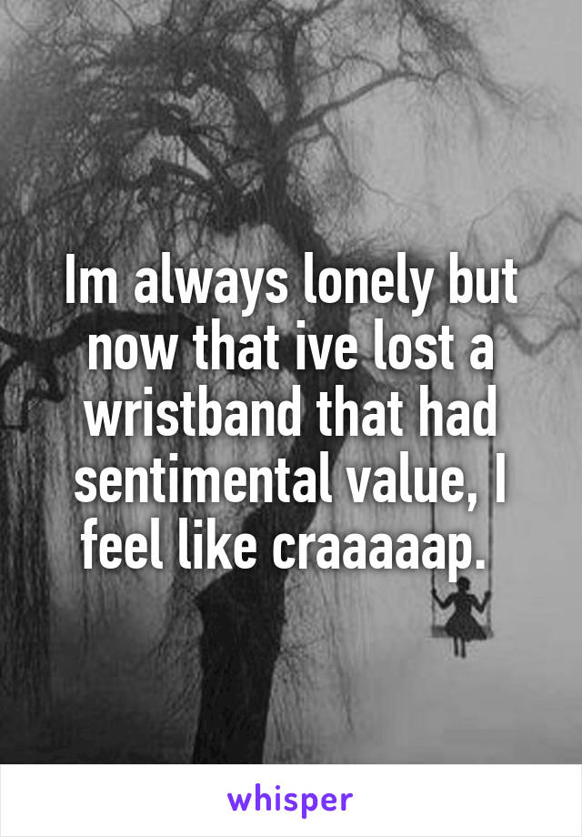Im always lonely but now that ive lost a wristband that had sentimental value, I feel like craaaaap.