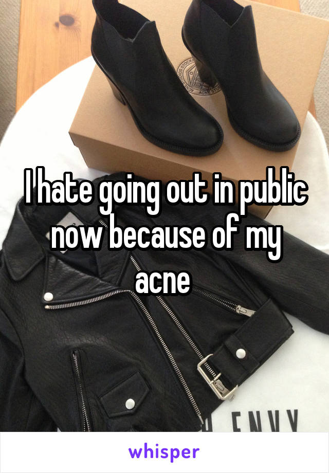I hate going out in public now because of my acne