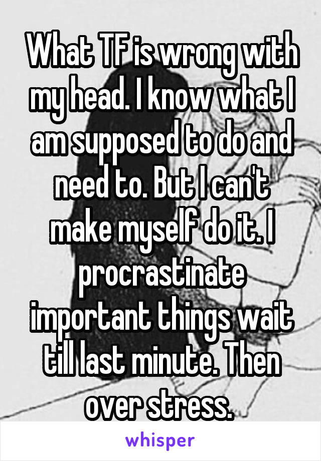 What TF is wrong with my head. I know what I am supposed to do and need to. But I can't make myself do it. I procrastinate important things wait till last minute. Then over stress.