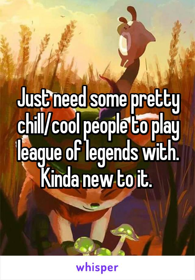 Just need some pretty chill/cool people to play league of legends with. Kinda new to it.