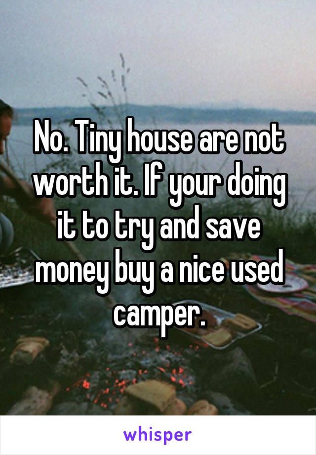 No. Tiny house are not worth it. If your doing it to try and save money buy a nice used camper.