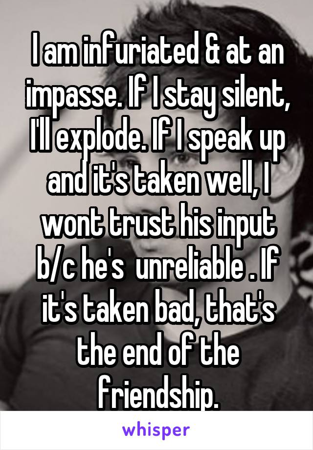 I am infuriated & at an impasse. If I stay silent, I'll explode. If I speak up and it's taken well, I wont trust his input b/c he's  unreliable . If it's taken bad, that's the end of the friendship.