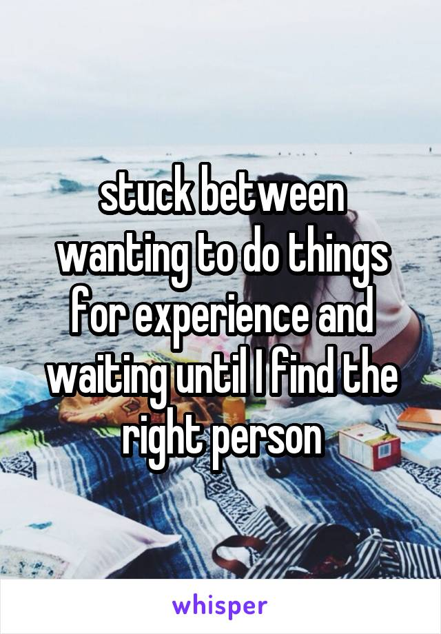 stuck between wanting to do things for experience and waiting until I find the right person