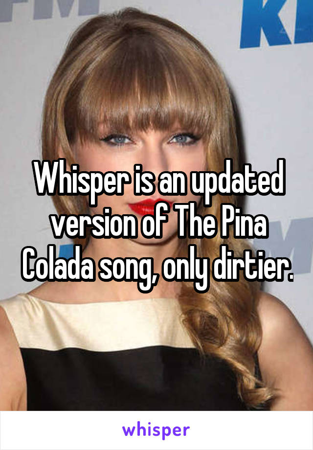 Whisper is an updated version of The Pina Colada song, only dirtier.