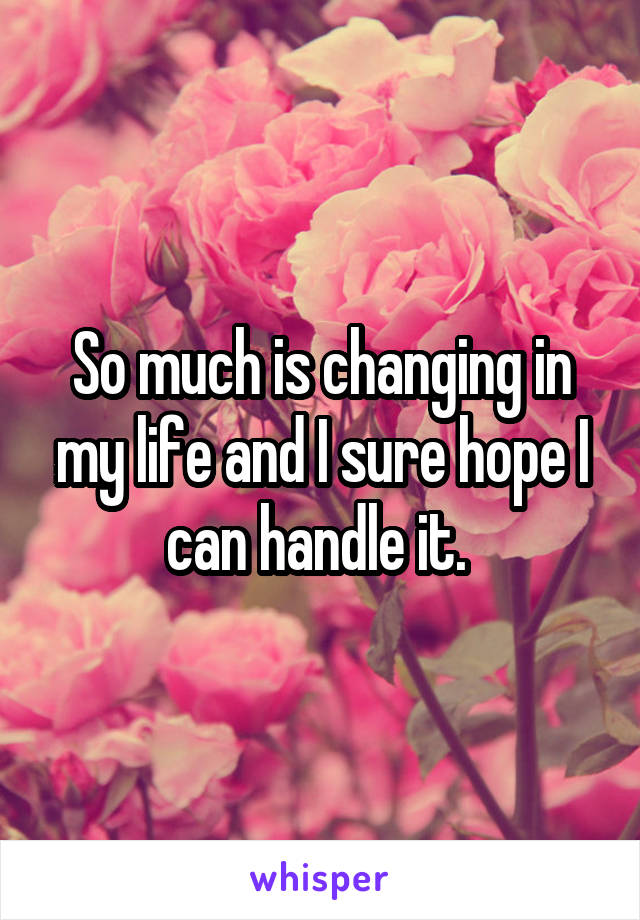 So much is changing in my life and I sure hope I can handle it.