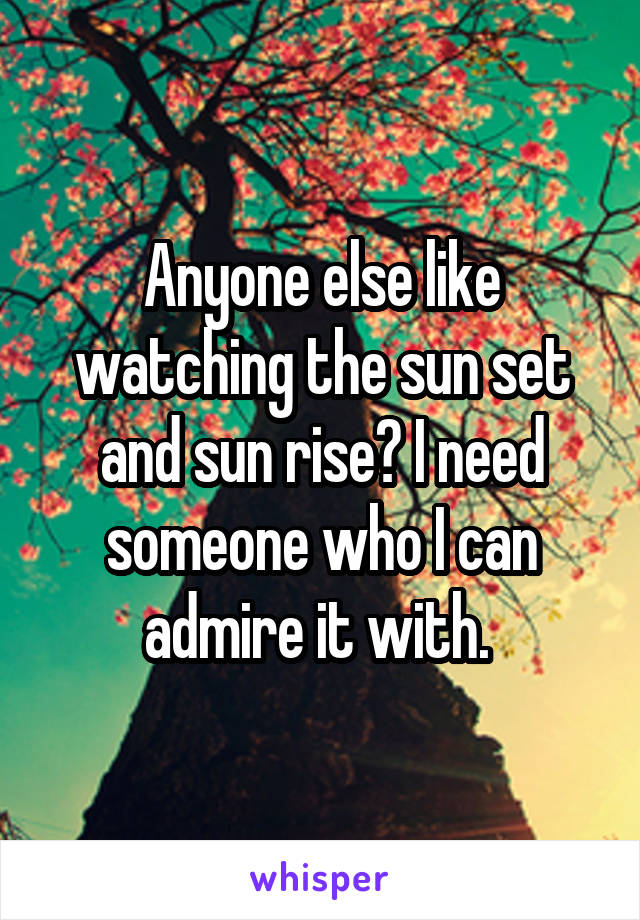 Anyone else like watching the sun set and sun rise? I need someone who I can admire it with.