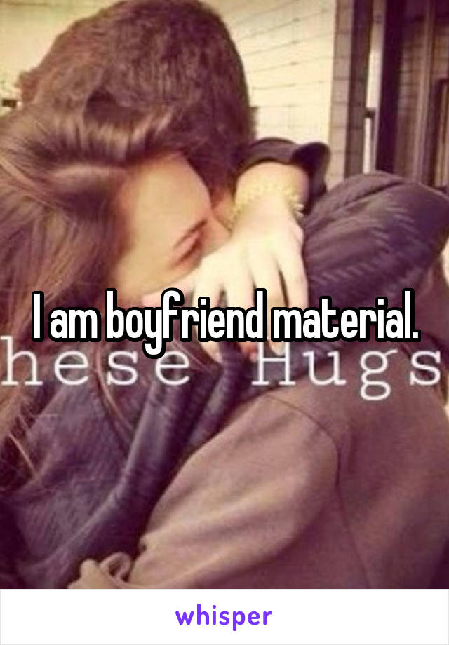 I am boyfriend material.
