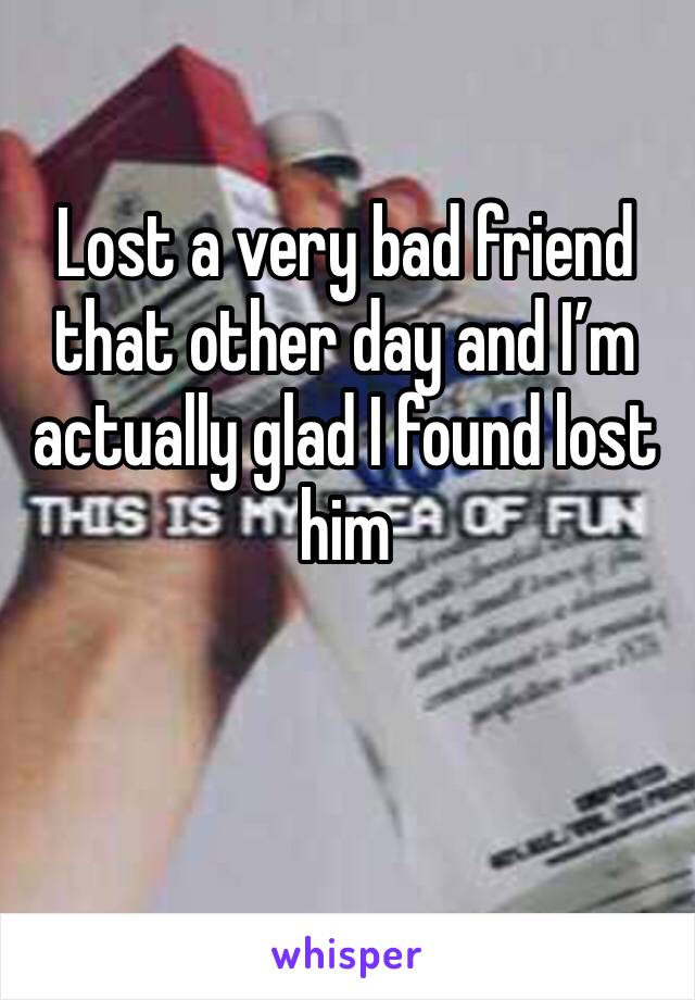 Lost a very bad friend that other day and I'm actually glad I found lost him