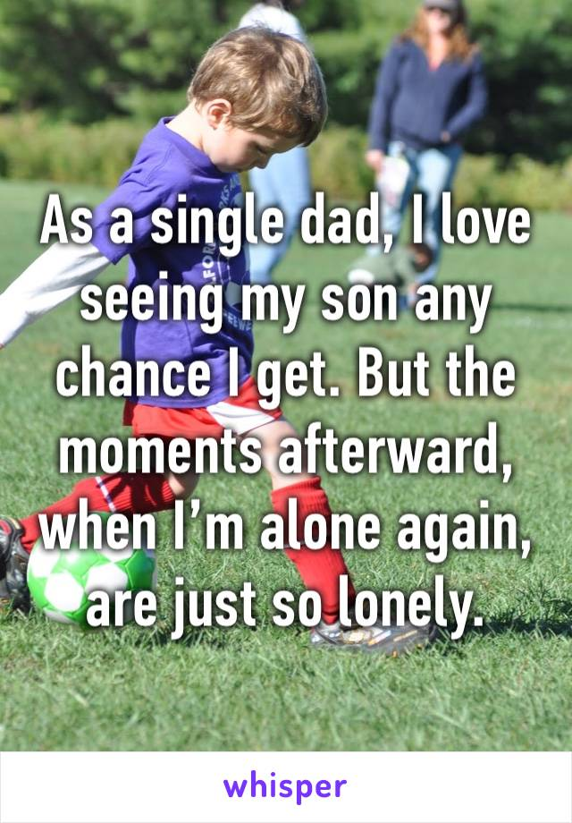 As a single dad, I love seeing my son any chance I get. But the moments afterward, when I'm alone again, are just so lonely.