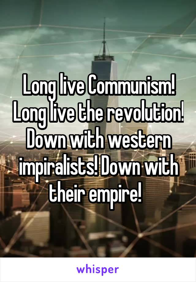 Long live Communism! Long live the revolution! Down with western impiralists! Down with their empire!