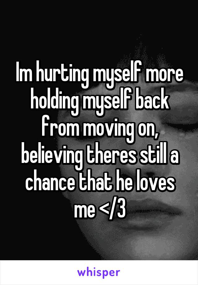 Im hurting myself more holding myself back from moving on, believing theres still a chance that he loves me </3
