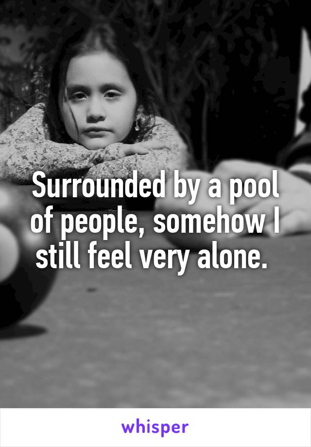 Surrounded by a pool of people, somehow I still feel very alone.