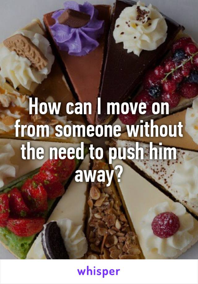 How can I move on from someone without the need to push him away?