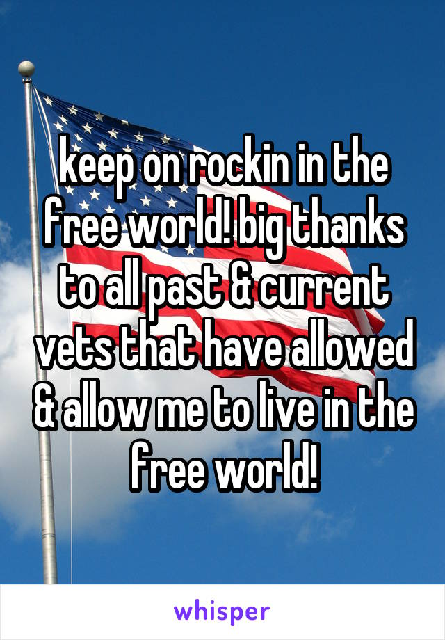 keep on rockin in the free world! big thanks to all past & current vets that have allowed & allow me to live in the free world!