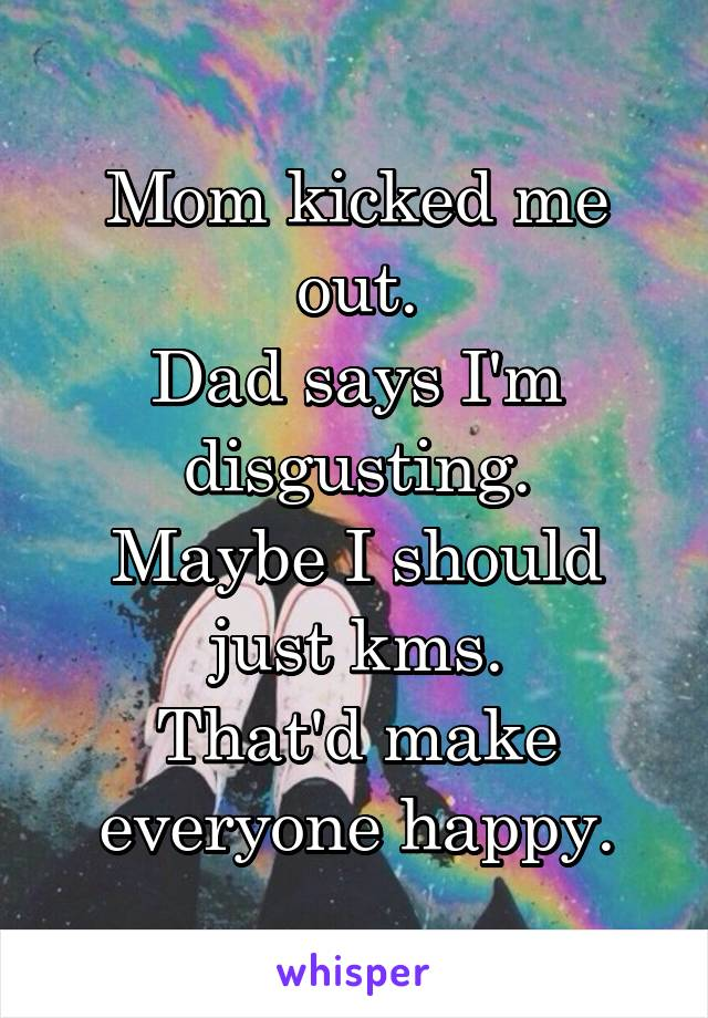 Mom kicked me out. Dad says I'm disgusting. Maybe I should just kms. That'd make everyone happy.