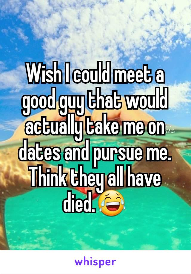 Wish I could meet a good guy that would actually take me on dates and pursue me. Think they all have died.😂