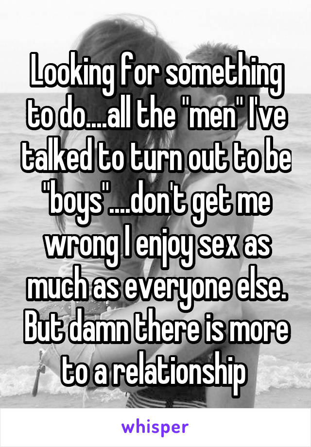 "Looking for something to do....all the ""men"" I've talked to turn out to be ""boys""....don't get me wrong I enjoy sex as much as everyone else. But damn there is more to a relationship"