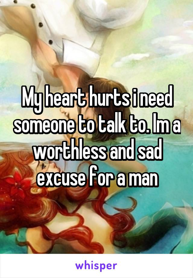 My heart hurts i need someone to talk to. Im a worthless and sad excuse for a man