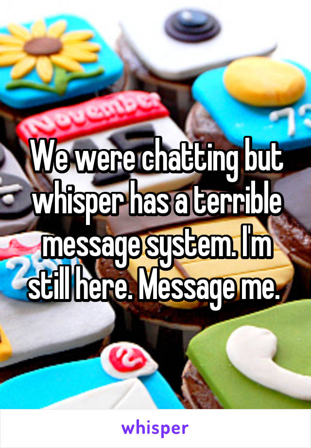 We were chatting but whisper has a terrible message system. I'm still here. Message me.