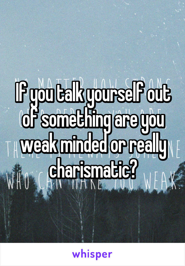 If you talk yourself out of something are you weak minded or really charismatic?