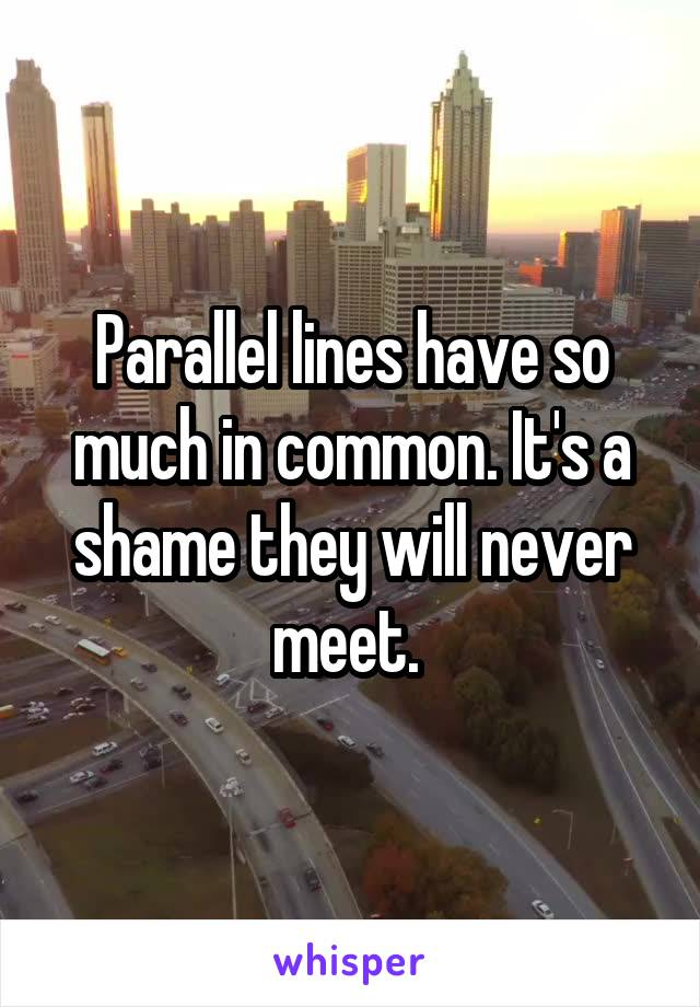 Parallel lines have so much in common. It's a shame they will never meet.