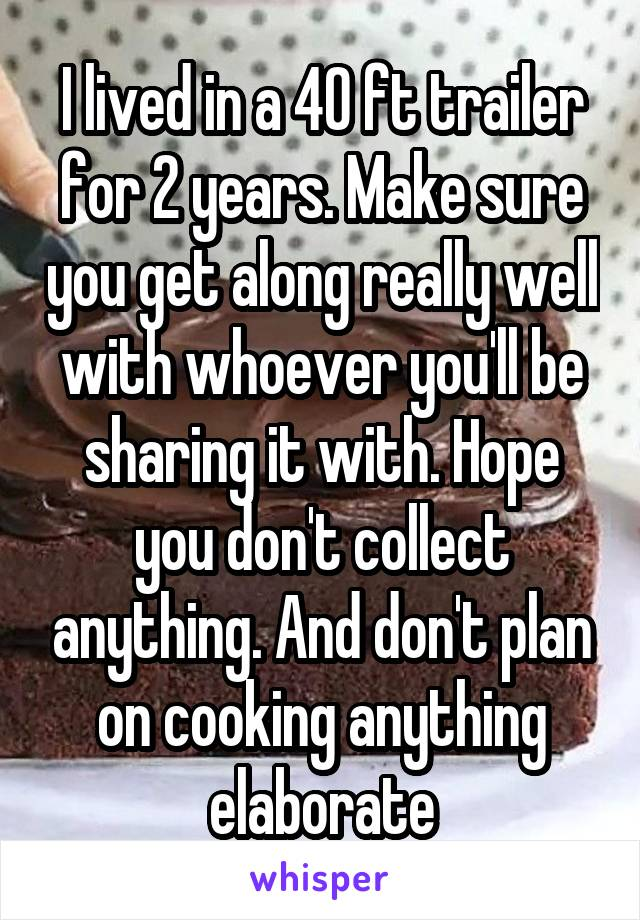 I lived in a 40 ft trailer for 2 years. Make sure you get along really well with whoever you'll be sharing it with. Hope you don't collect anything. And don't plan on cooking anything elaborate
